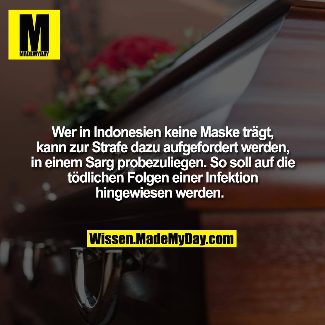 Wer in Indonesien keine Maske trägt, kann zur Strafe dazu aufgefordert werden, in einem Sarg probezuliegen. So soll auf die tödlichen Folgen einer Infektion hingewiesen werden.