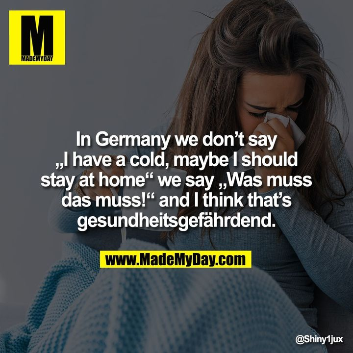 """In Germany we don't say<br /> """"I have a cold, maybe I should<br /> stay at home"""" we say """"Was muss das muss!"""" and I think that's gesundheitsgefährdend."""