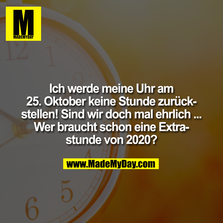 Ich werde meine Uhr am 25. Oktober keine Stunde zurückstellen! Sind wir doch mal ehrlich ... Wer braucht schon eine Extrastunde von 2020?