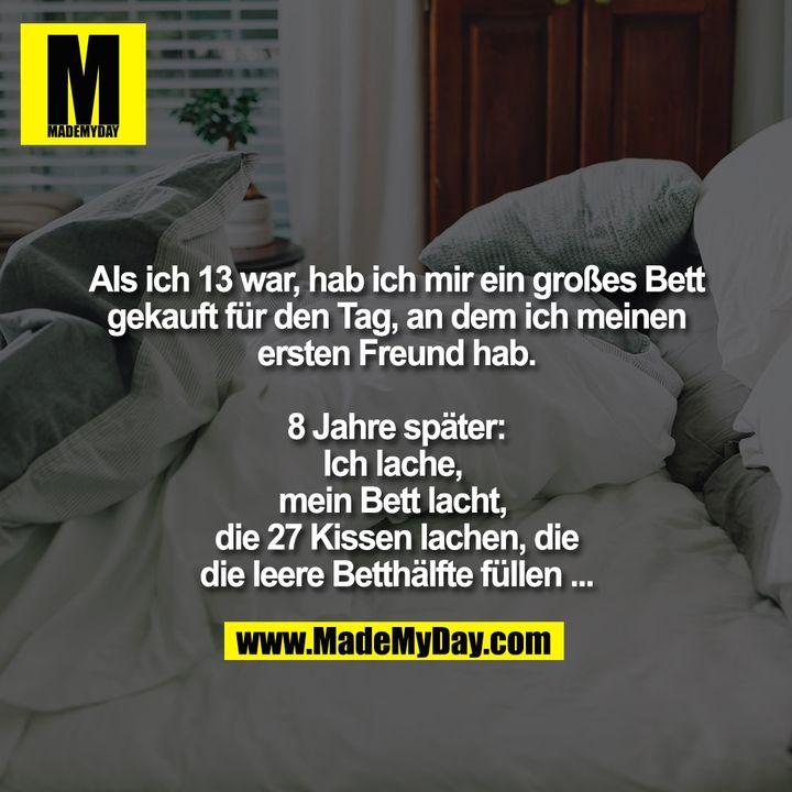 Als ich 13 war, hab ich mir ein großes Bett gekauft für den Tag, an dem ich meinen ersten Freund hab.<br /> 8 Jahre später:<br /> Ich lache, <br /> mein Bett lacht, <br /> die 27 Kissen lachen, die die leere Betthälfte füllen...
