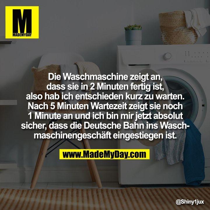 Die Waschmaschine zeigt an, dass sie in 2 Minuten fertig ist, also hab ich entschieden kurz zu warten. Nach 5 Minuten Wartezeit zeigt sie noch 1 Minute an und ich bin mir jetzt absolut sicher, dass die Deutsche Bahn ins Waschmaschinengeschäft eingestiegen ist.