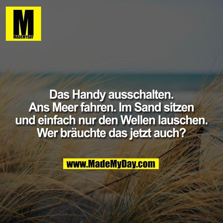 Das Handy ausschalten. Ans Meer fahren. Im Sand sitzen und einfach nur den Wellen lauschen. Wer bräuchte das jetzt auch?