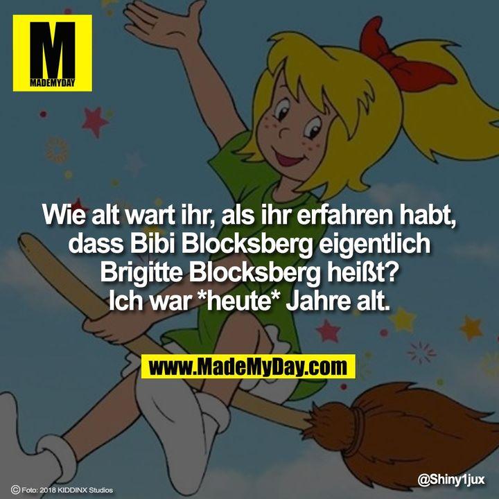 Wie alt wart ihr, als ihr erfahren habt, dass Bibi Blocksberg eigentlich Brigitte Blocksberg heißt?<br /> Ich war *heute* Jahre alt.