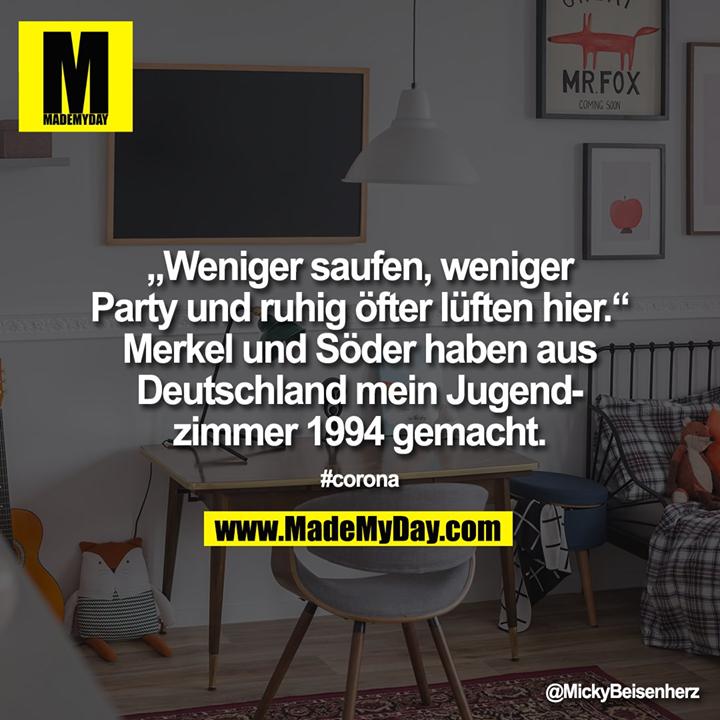 """""""Weniger saufen, weniger<br /> Party und ruhig öfter lüften hier.""""<br /> Merkel und Söder haben aus<br /> Deutschland mein Jugend-<br /> zimmer 1994 gemacht.<br /> #corona"""