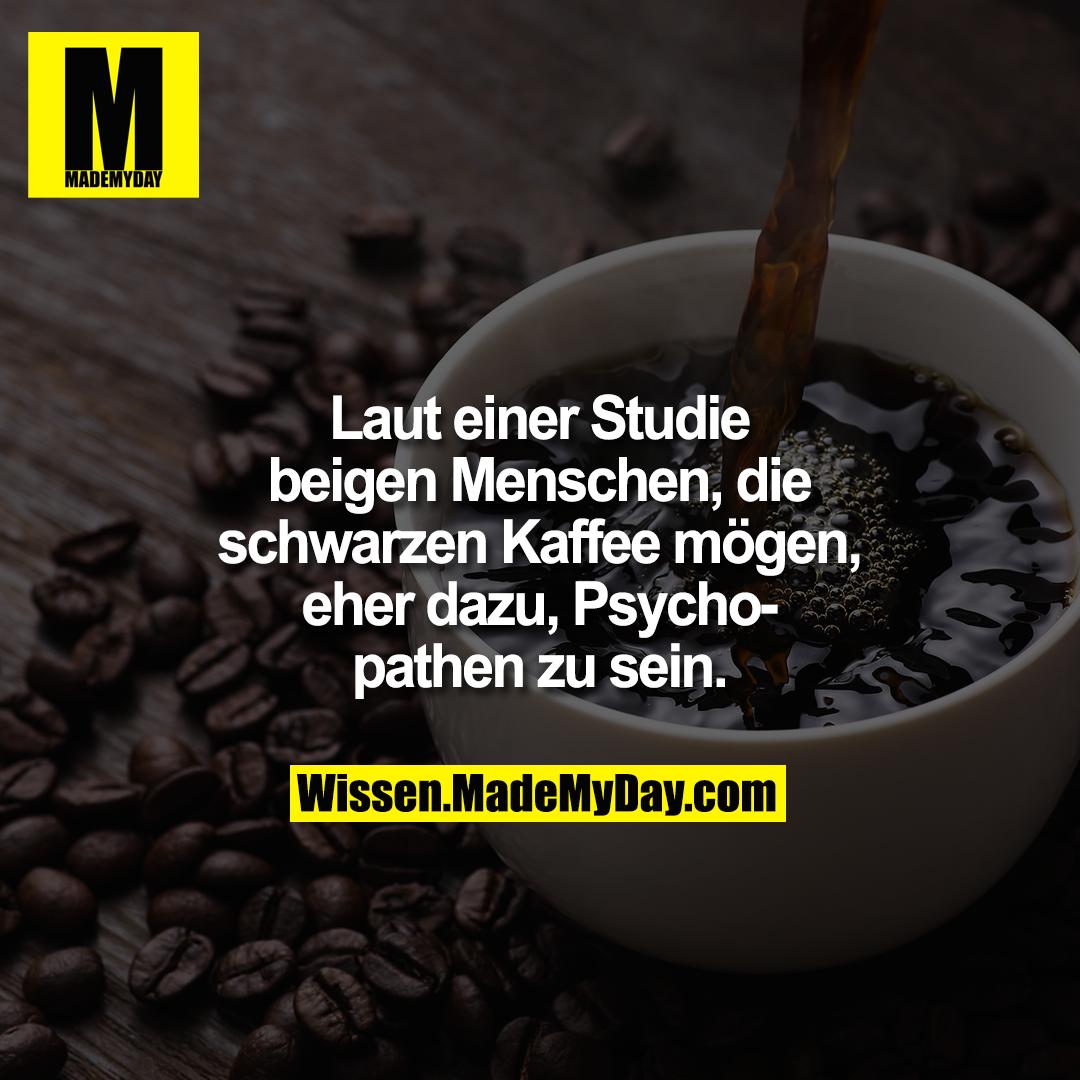 Laut einer Studie neigen Menschen, die schwarzen Kaffee mögen, eher dazu, Psychopathen zu sein.