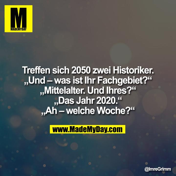 """Treffen sich 2050 zwei Historiker.<br /> """"Und - was ist ihr Fachgebiet?""""<br /> """"Mittelalter. Und Ihres?""""<br /> """"Das Jahr 2020.""""<br /> """"Ah - welche Woche?"""""""""""