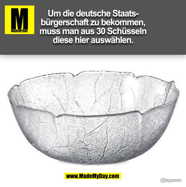 Um die deutsche Staats-<br /> bürgerschaft zu bekommen,<br /> muss man aus 30 Schüsseln<br /> diese hier auswählen. @tappsen (BILD)