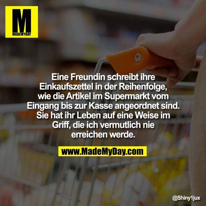 Eine Freundin schreibt ihre Einkaufszettel in der Reihenfolge, wie die Artikel im Supermarkt vom Eingang bis zur Kasse angeordnet sind.<br /> Sie hat ihr Leben auf eine Weise im Griff, die ich vermutlich nie erreichen werde.