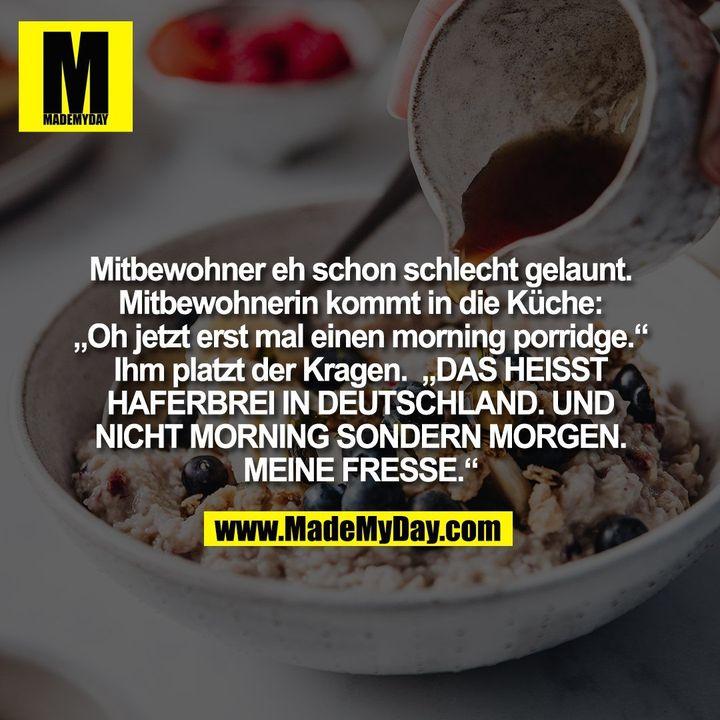 """Mitbewohner eh schon schlecht gelaunt.<br /> Mitbewohnerin kommt in die Küche:<br /> """"Oh jetzt erst mal einen morning porridge.""""<br /> Ihm platzt der Kragen.  """"DAS HEISST<br /> HAFERBREI IN DEUTSCHLAND. UND<br /> NICHT MORNING SONDERN MORGEN.<br /> MEINE FRESSE."""""""