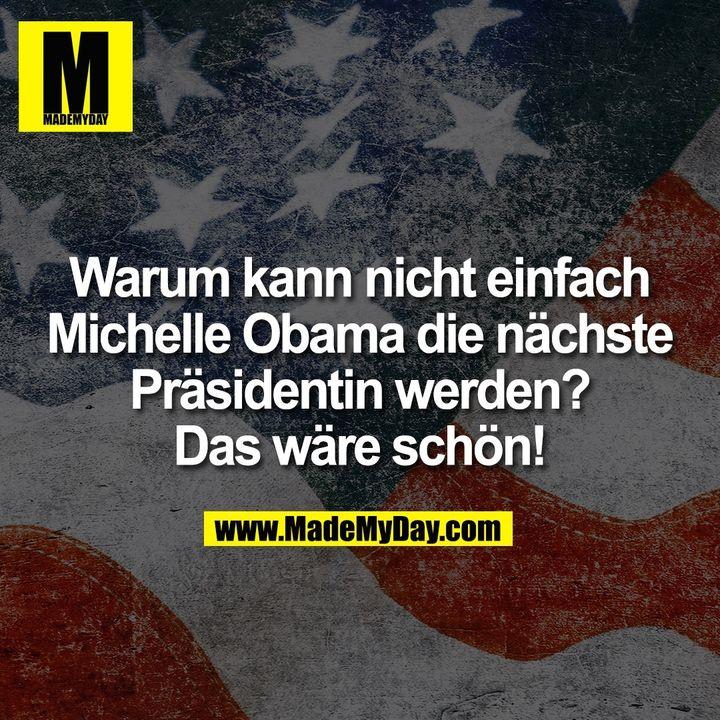 Warum kann nicht einfach<br /> Michelle Obama die nächste<br /> Präsidentin werden?<br /> Das wäre schön!