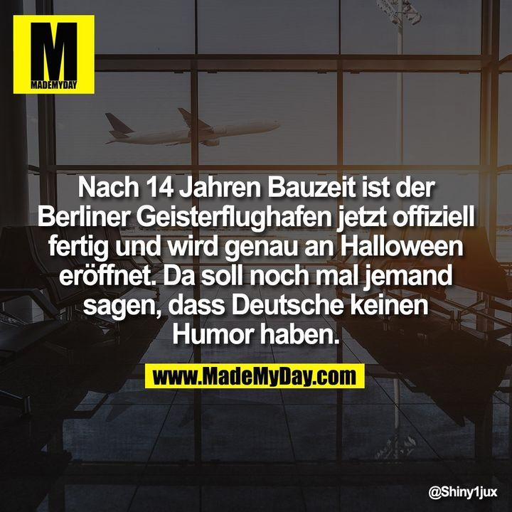 Nach 14 Jahren Bauzeit ist der Berliner Geisterflughafen jetzt offiziell fertig und wird genau an Halloween eröffnet. Da soll noch mal jemand sagen, dass Deutsche keinen Humor haben.