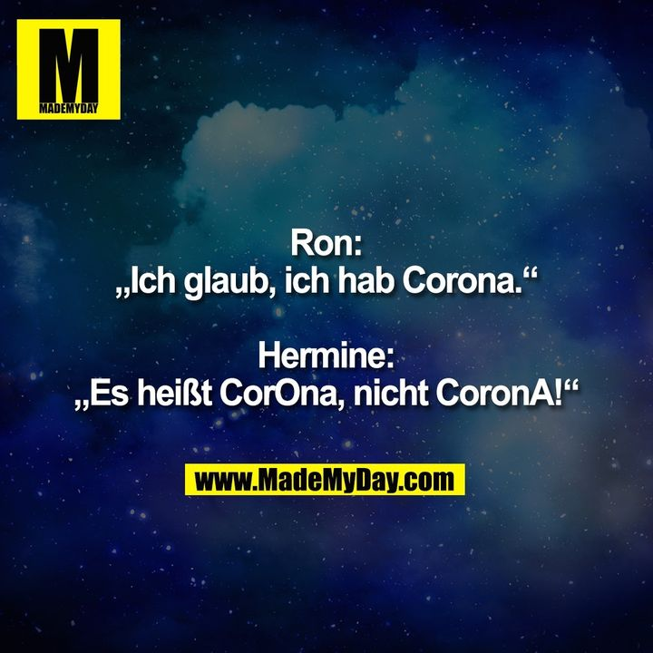 "Ron:<br /> ""Ich glaub, ich hab Corona.""<br /> <br /> Hermine:<br /> ""Es heißt CorOna, nicht CoronA!"""