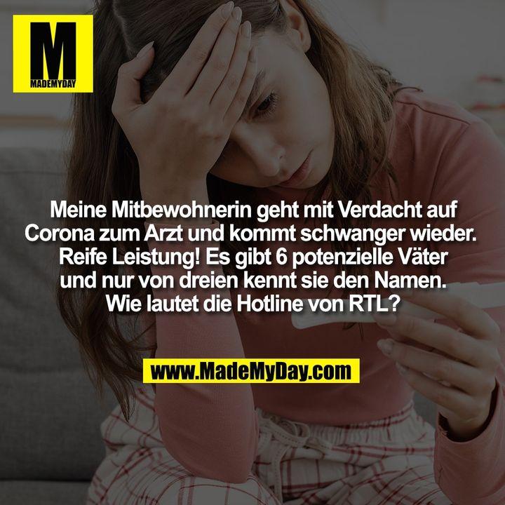 Meine Mitbewohnerin geht mit Verdacht auf<br /> Corona zum Arzt und kommt schwanger wieder. <br /> Reife Leistung! Es gibt 6 potenzielle Väter<br /> und nur von dreien kennt sie den Namen.<br /> Wie lautet die Hotline von RTL?