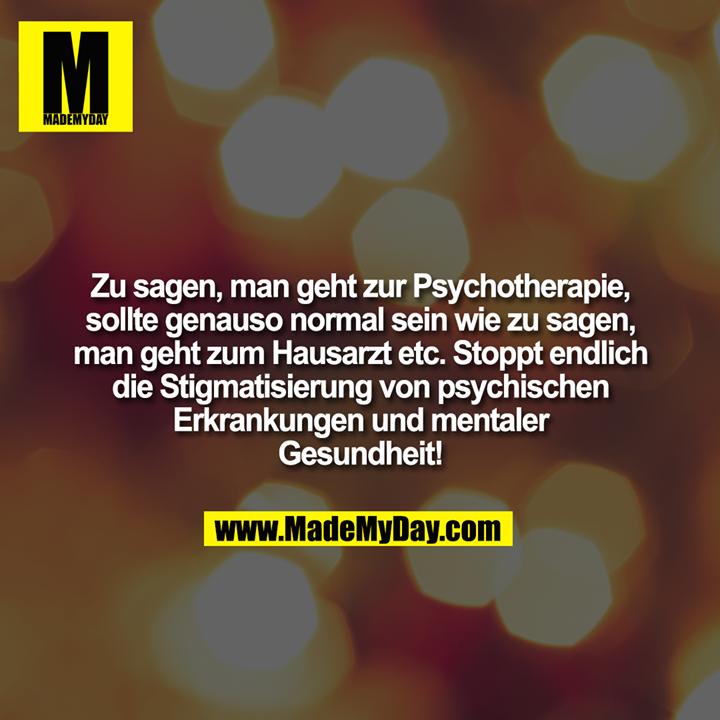 Zu sagen man geht zur Psychotherapie sollte genauso normal sein wie zu sagen, man geht zum Hausarzt etc. Stoppt endlich die Stigmatisierung von psychischen Erkrankungen und mentaler Gesundheit!