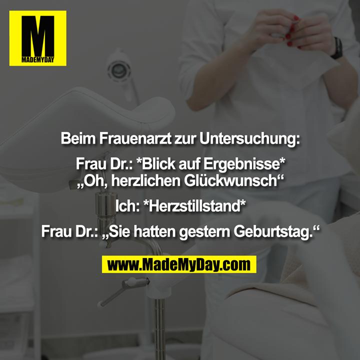 """Beim Frauenarzt zur Untersuchung:<br /> <br /> Frau Dr.: *Blick auf Ergebnisse*<br /> """"Oh, herzlichen Glückwunsch""""<br /> <br /> Ich: *Herzstillstand*<br /> <br /> Frau Dr.: """"Sie hatten gestern Geburtstag."""""""