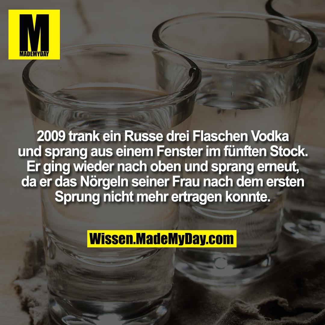 2009 trank ein Russe drei Flaschen Vodka und sprang aus einem Fenster im fünften Stock. Er ging wieder nach oben und sprang erneut, da er das Nörgeln seiner Frau nach dem ersten Sprung nicht mehr ertragen konnte.