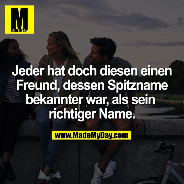 Jeder hat doch diesen einen Freund, dessen Spitzname bekannter war, als sein richtiger Name.