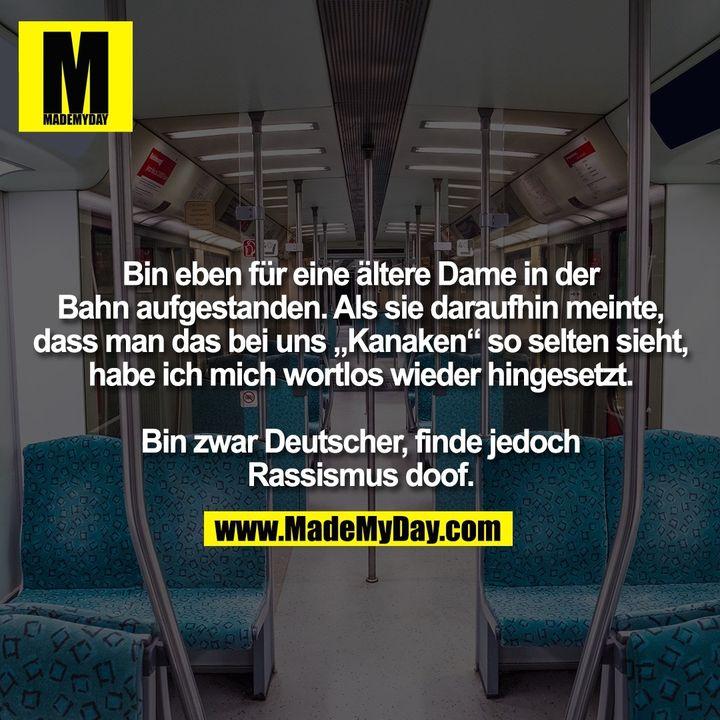 """Bin eben für eine ältere Dame in der Bahn aufgestanden. Als sie daraufhin meinte, dass man das bei uns """"Kanaken"""" so selten sieht, habe ich mich wortlos wieder hingesetzt.<br /> <br /> Bin zwar Deutscher, finde jedoch Rassismus doof."""