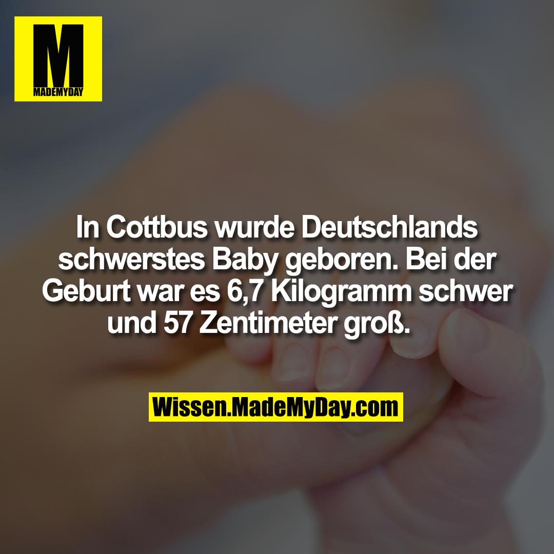 In Cottbus wurde Deutschlands schwerstes Baby geboren. Bei der Geburt war es 6,7 Kilogramm schwer und 57 Zentimeter groß.