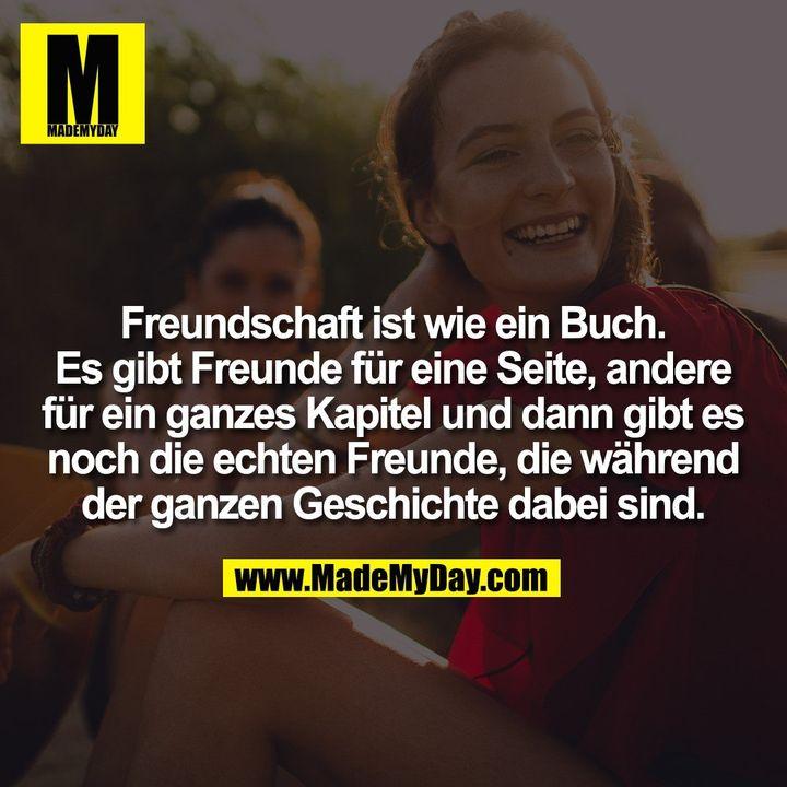 Freundschaft ist wie ein Buch. Es gibt Freunde für eine Seite, andere für ein ganzes Kapitel und dann gibt es noch die echten Freunde, die während der ganzen Geschichte dabei sind.