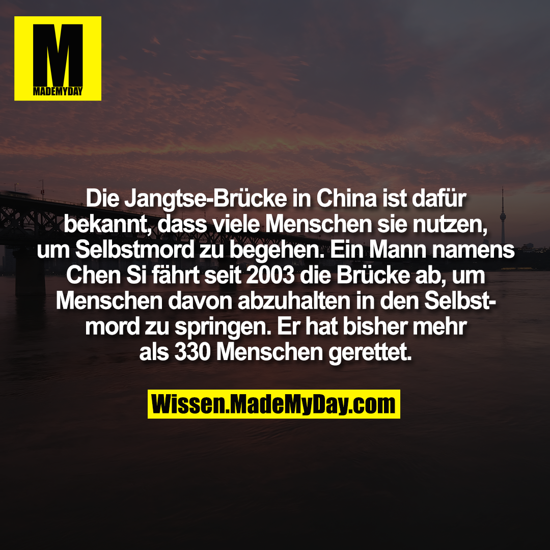 Die Jangtse-Brücke in China ist dafür bekannt, dass viele Menschen sie nutzen, um Selbstmord zu begehen. Ein Mann namens Chen Si fährt seit 2003 die Brücke ab, um Menschen davon abzuhalten in den Selbstmord zu springen. Er hat bisher mehr als 330 Menschen gerettet.