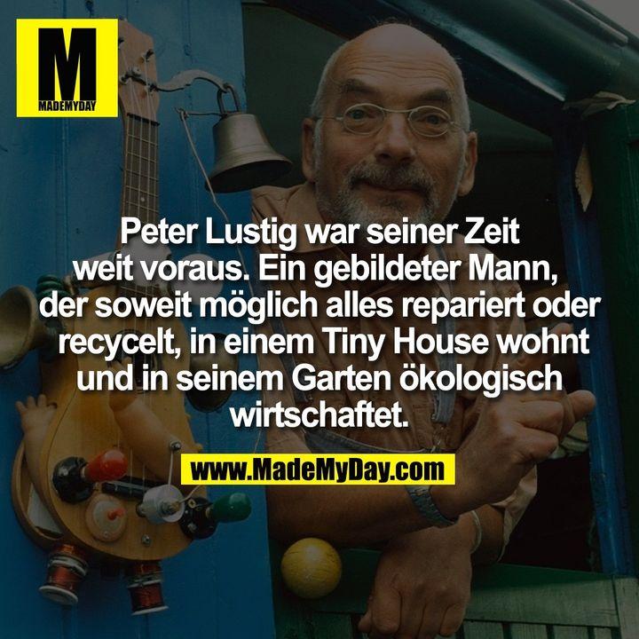 Peter Lustig war seiner Zeit weit voraus. Ein gebildeter Mann, der soweit möglich alles repariert oder recycelt, in einem Tiny House wohnt und in seinem Garten ökologisch wirtschaftet.