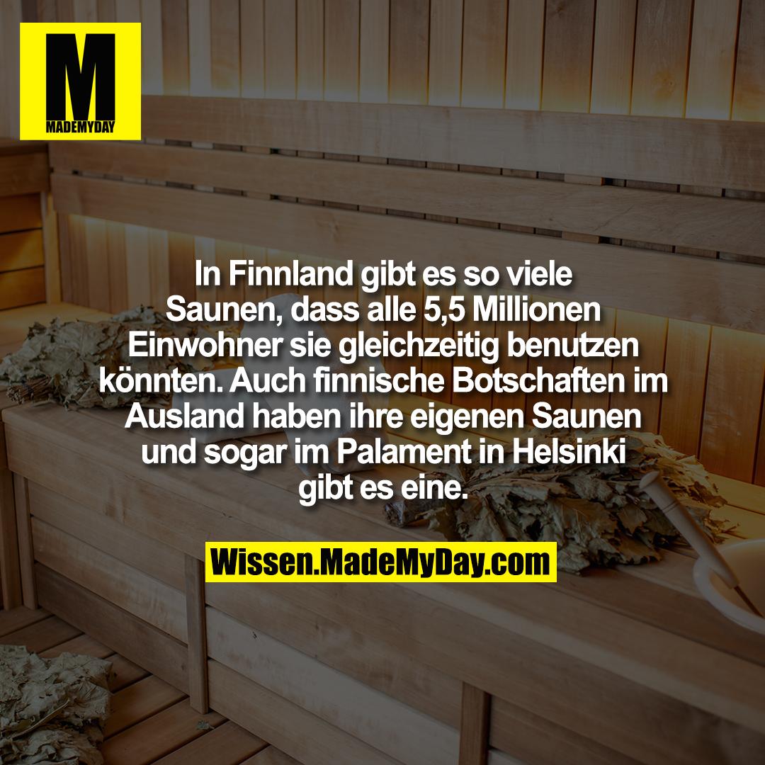 In Finnland gibt es so viele Saunen, dass alle 5,5 Millionen Einwohner sie gleichzeitig benutzen könnten. Auch finnische Botschaften im Ausland haben ihre eigenen Saunen und sogar im Palament in Helsinki gibt es eine.