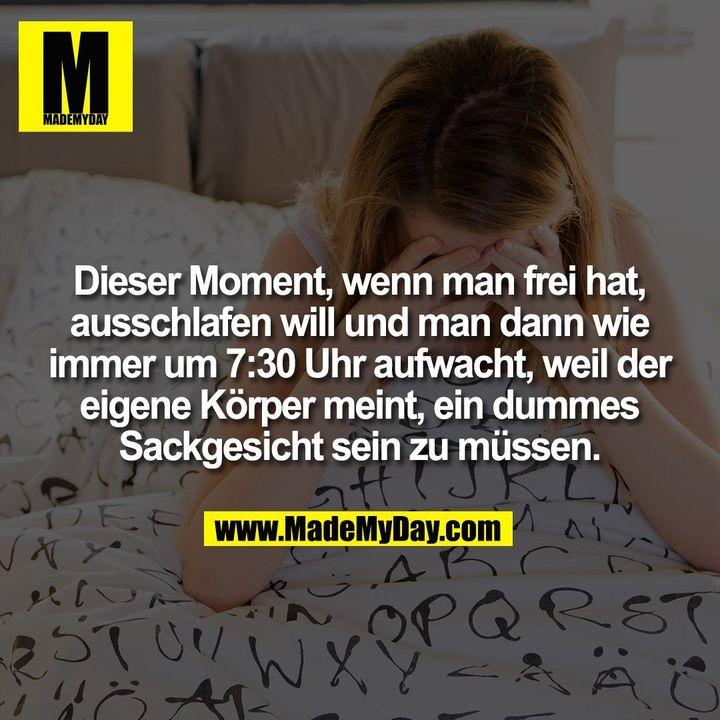 Dieser Moment, wenn man frei hat, ausschlafen will und man dann wie immer um 7:30 Uhr aufwacht, weil der eigene Körper meint, ein dummes Sackgesicht sein zu müssen.