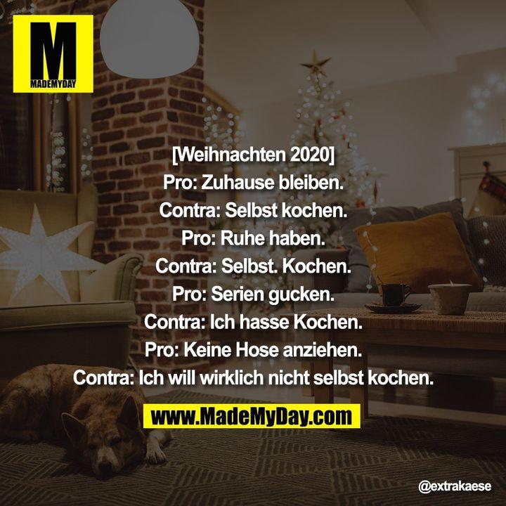 [Weihnachten 2020]<br /> <br /> Pro: Zuhause bleiben.<br /> <br /> Contra: Selbst kochen.<br /> <br /> Pro: Ruhe haben.<br /> <br /> Contra: Selbst. Kochen.<br /> <br /> Pro: Serien gucken.<br /> <br /> Contra: Ich hasse Kochen.<br /> <br /> Pro: Keine Hose anziehen.<br /> <br /> Contra: Ich will wirklich nicht selbst kochen.