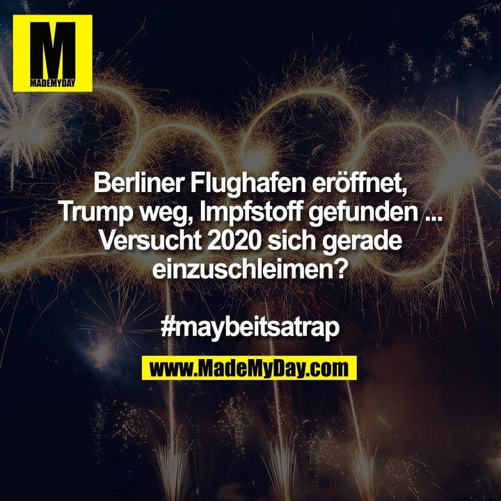 Berliner Flughafen eröffnet, Trump weg, Impfstoff gefunden ...<br /> Versucht 2020 sich gerade einzuschleimen?<br /> <br /> #maybeitsatrap