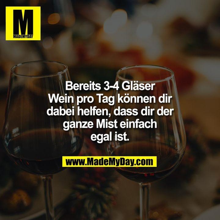 Bereits 3-4 Gläser Wein pro Tag können dir dabei helfen, dass dir der ganze Mist einfach egal ist.