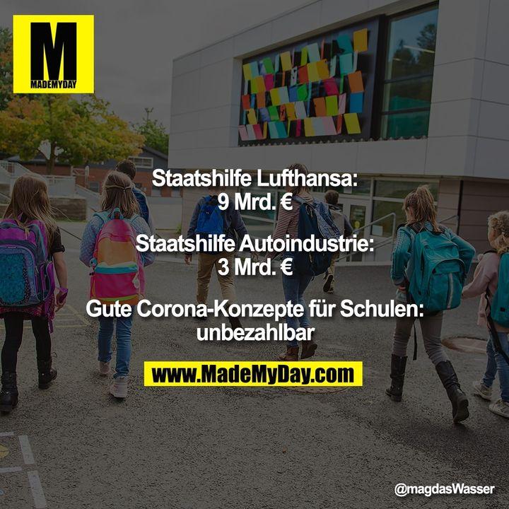 Staatshilfe Lufthansa: 9 Mrd. €<br /> <br /> Staatshilfe Autoindustrie: 3 Mrd. €<br /> <br /> Gute Corona-Konzepte für Schulen: unbezahlbar