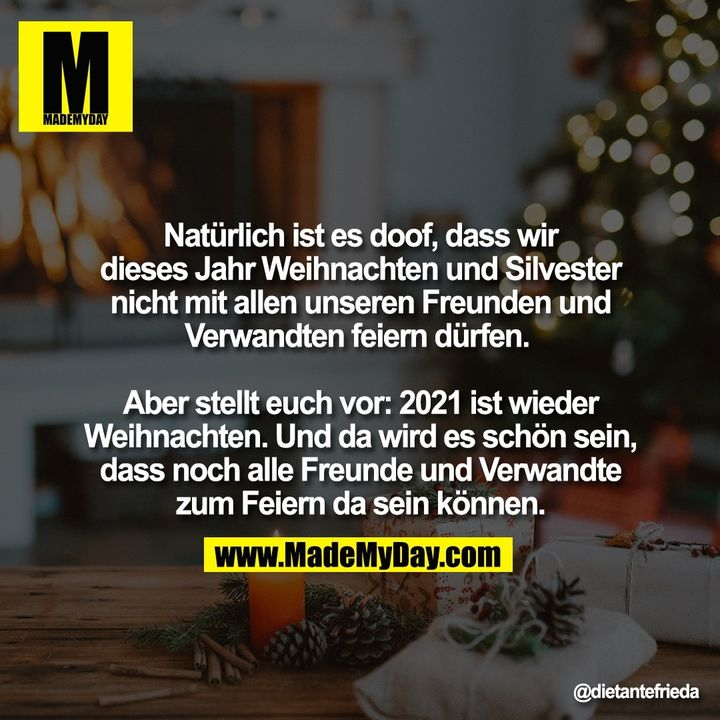 Natürlich ist es doof, dass wir dieses Jahr Weihnachten und Silvester nicht mit allen unseren Freunden und Verwandten feiern dürfen. <br /> <br /> Aber stellt euch vor: 2021 ist wieder Weihnachten. Und da wird es schön sein, dass noch alle Freunde und Verwandte zum Feiern da sein können.