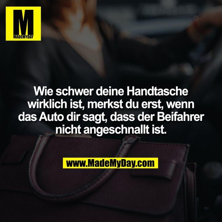 Wie schwer deine Handtasche wirklich ist, merkst du erst, wenn das Auto dir sagt, dass der Beifahrer nicht angeschnallt ist.