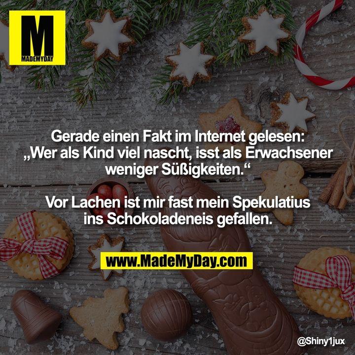 """Gerade einen Fakt im Internet gelesen:<br /> """"Wer als Kind viel nascht, isst als Erwachsener<br /> weniger Süßigkeiten.""""<br /> <br /> Vor Lachen ist mir fast mein Spekulatius<br /> ins Schokoladeneis gefallen."""