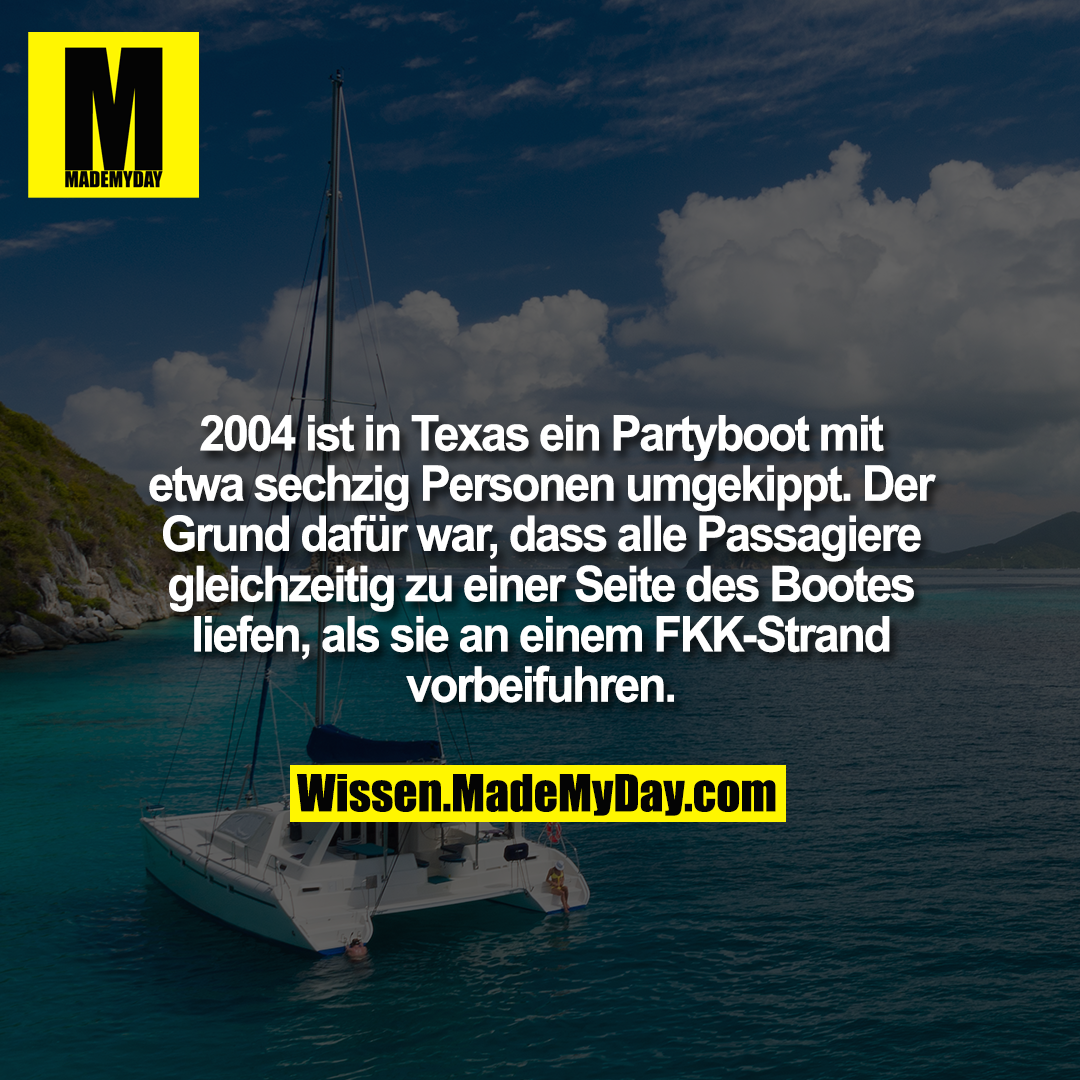2004 ist in Texas ein Partyboot mit etwa sechzig Personen umgekippt. Der Grund dafür war, dass alle Passagiere gleichzeitig zu einer Seite des Bootes liefen, als sie an einem FKK-Strand vorbeifuhren.