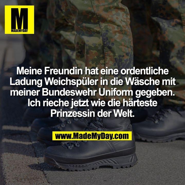 Meine Freundin hat eine ordentliche<br /> Ladung Weichspüler in die Wäsche mit<br /> meiner Bundeswehr Uniform gegeben.<br /> Ich rieche jetzt wie die härteste<br /> Prinzessin der Welt.