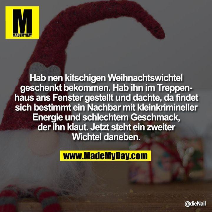 Hab nen kitschigen Weihnachtswichtel geschenkt bekommen. Hab ihn im Treppenhaus ans Fenster gestellt und dachte, da findet sich bestimmt ein Nachbar mit kleinkrimineller Energie und schlechtem Geschmack, der ihn klaut.<br /> Jetzt steht ein zweiter Wichtel daneben.