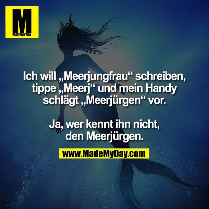 """Ich will """"Meerjungfrau"""" schreiben,<br /> tippe """"Meerj"""" und mein Handy<br /> schlägt """"Meerjürgen"""" vor.<br /> <br /> Ja, wer kennt ihn nicht,<br /> den Meerjürgen."""