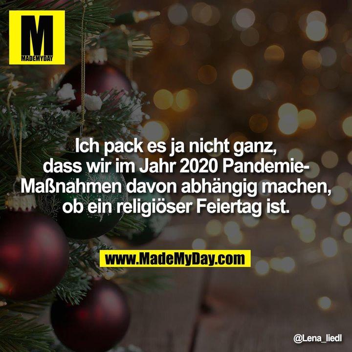 Ich pack es ja nicht ganz, dass wir im Jahr 2020 Pandemie-Maßnahmen davon abhängig machen, ob ein religiöser Feiertag ist.