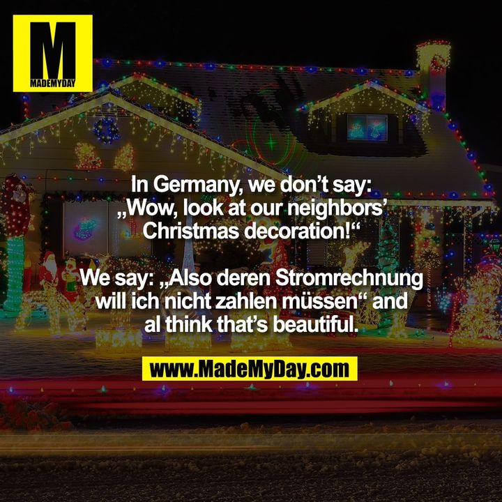 """In Germany, we don't say: """"Wow, look at our neighbors' Christmas decoration!"""" We say: """"Also deren Stromrechnung will ich nicht zahlen müssen"""" and I think that's beautiful."""