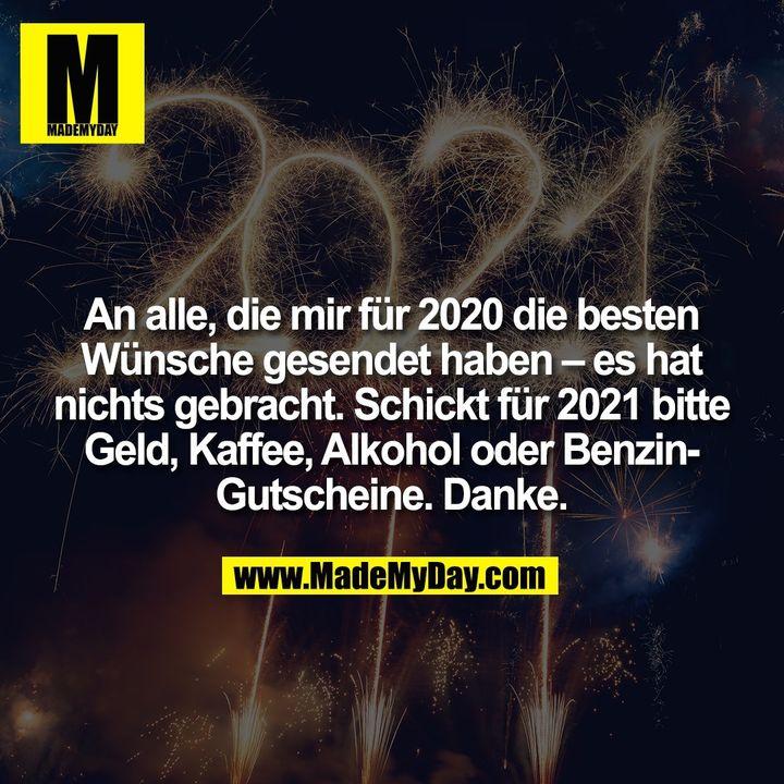An alle, die mir für 2020 die besten Wünsche gesendet haben – es hat nichts gebracht. Schickt für 2021 bitte Geld, Kaffee, Alkohol oder Benzin-Gutscheine. Danke.
