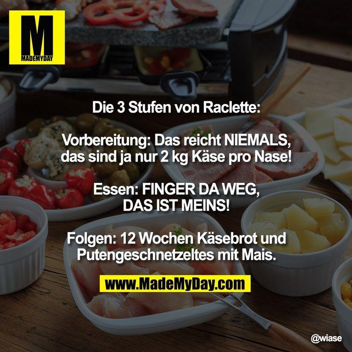 Die 3 Stufen von Raclette:<br /> Vorbereitung: Das reicht NIEMALS, das sind ja nur 2 kg Käse pro Nase!<br /> Essen: FINGER DA WEG, DAS IST MEINS!<br /> Folgen: 12 Wochen Käsebrot und Putengeschnetzeltes mit Mais.