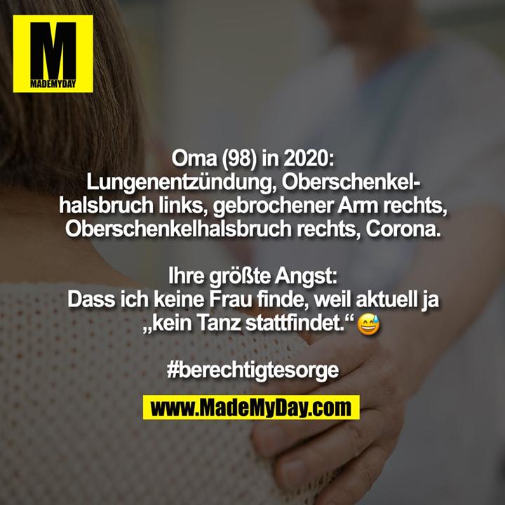 """Oma (98) in 2020:<br /> Lungenentzündung, Oberschenkel-<br /> halsbruch links, gebrochener Arm rechts,<br /> Oberschenkelhalsbruch rechts, Corona.<br /> <br /> Ihre größte Angst:<br /> Dass ich keine Frau finde, weil aktuell ja<br /> """"kein Tanz stattfindet.""""�  <br /> <br /> #berechtigtesorge"""