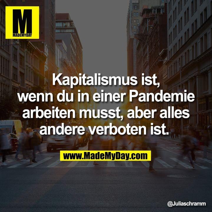 Kapitalismus ist, wenn du in einer Pandemie arbeiten musst, aber alles andere verboten ist.