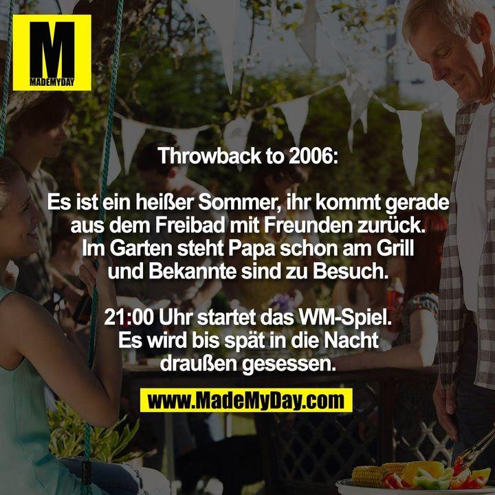 Throwback to 2006:<br /> <br /> Es ist ein heißer Sommer, ihr kommt gerade<br /> aus dem Freibad mit Freunden zurück.<br /> Im Garten steht Papa schon am Grill<br /> und Bekannte sind zu Besuch.<br /> <br /> 21:00 Uhr startet das WM-Spiel.<br /> Es wird bis spät in die Nacht<br /> draußen gesessen.