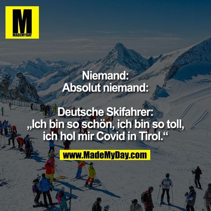 """Niemand:<br /> Absolut niemand:<br /> <br /> Deutsche Skifahrer:<br /> """"Ich bin so schön, ich bin so toll,<br /> ich hol mir Covid in Tirol."""""""