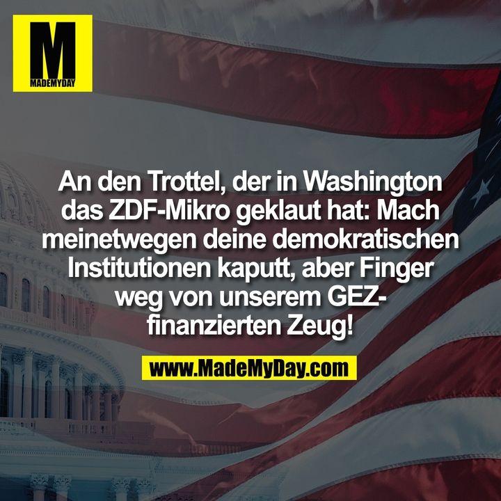 An den Trottel, der in Washington<br /> das ZDF-Mikro geklaut hat: Mach<br /> meinetwegen deine demokratischen<br /> Institutionen kaputt, aber Finger<br /> weg von unserem GEZ-<br /> finanzierten Zeug!