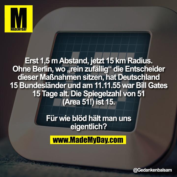 """Erst 1,5 m Abstand, jetzt 15 km Radius.<br /> Ohne Berlin, wo """"rein zufällig"""" die Entscheider<br /> dieser Maßnahmen sitzen, hat Deutschland<br /> 15 Bundesländer und am 11.11.55 war Bill Gates<br /> 15 Tage alt. Die Spiegelzahl von 51<br /> (Area 51!) ist 15.<br /> <br /> Für wie blöd hält man uns<br /> eigentlich?"""