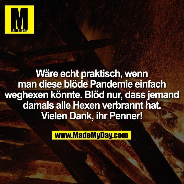 Wäre echt praktisch, wenn man diese blöde Pandemie einfach weghexen könnte. Blöd nur, dass jemand damals alle Hexen verbrannt hat. Vielen Dank, ihr Penner!
